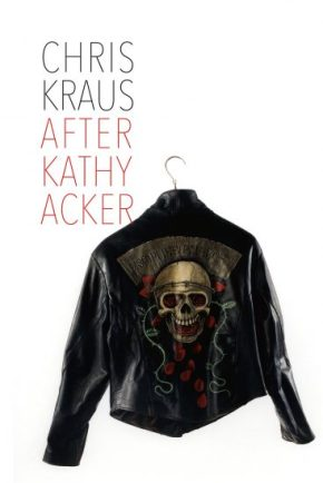 "Portrait Of An I: Chris Kraus's ""After Kathy Acker"""